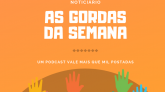 As Gordas da Semana - Podcast Xá das 5